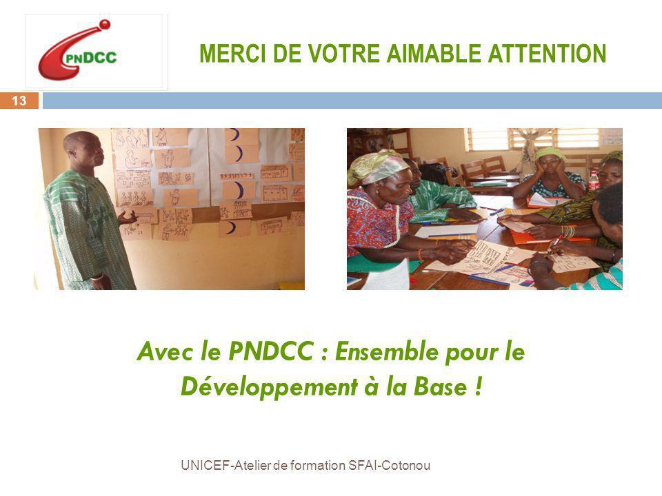 13 UNICEF-Atelier de formation SFAI-Cotonou MERCI DE VOTRE AIMABLE ATTENTION Avec le PNDCC : Ensemble pour le Développement à la Base !