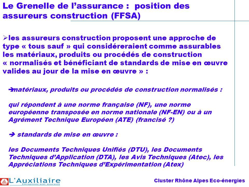Le Grenelle de lassurance : position des assureurs construction (FFSA) les assureurs construction proposent une approche de type « tous sauf » qui considéreraient comme assurables les matériaux, produits ou procédés de construction « normalisés et bénéficiant de standards de mise en œuvre valides au jour de la mise en œuvre » : matériaux, produits ou procédés de construction normalisés : qui répondent à une norme française (NF), une norme européenne transposée en norme nationale (NF-EN) ou à un Agrément Technique Européen (ATE) (francisé ) standards de mise en œuvre : les Documents Techniques Unifiés (DTU), les Documents Techniques dApplication (DTA), les Avis Techniques (Atec), les Appréciations Techniques dExpérimentation (Atex) Cluster Rhône Alpes Eco-énergies
