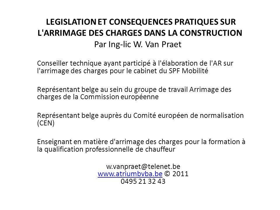 LEGISLATION ET CONSEQUENCES PRATIQUES SUR L'ARRIMAGE DES CHARGES DANS LA CONSTRUCTION Par Ing-lic W. Van Praet Conseiller technique ayant participé à