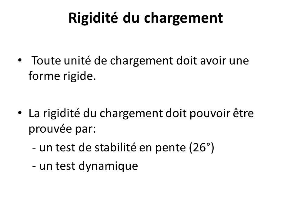Rigidité du chargement Toute unité de chargement doit avoir une forme rigide. La rigidité du chargement doit pouvoir être prouvée par: - un test de st