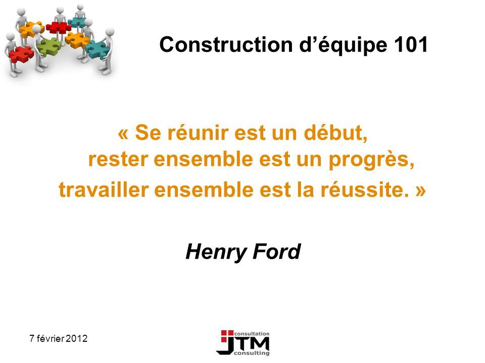 7 février 2012 Construction déquipe 101 « Se réunir est un début, rester ensemble est un progrès, travailler ensemble est la réussite. » Henry Ford