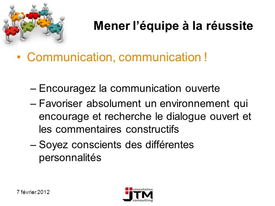 7 février 2012 Mener léquipe à la réussite Communication, communication ! –Encouragez la communication ouverte –Favoriser absolument un environnement