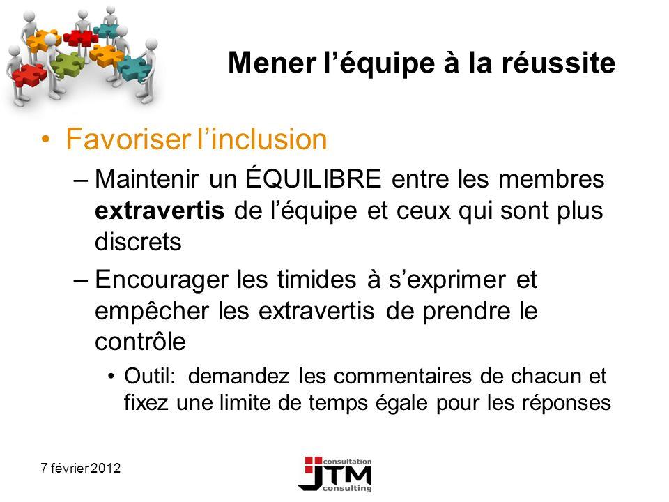 7 février 2012 Mener léquipe à la réussite Favoriser linclusion –Maintenir un ÉQUILIBRE entre les membres extravertis de léquipe et ceux qui sont plus