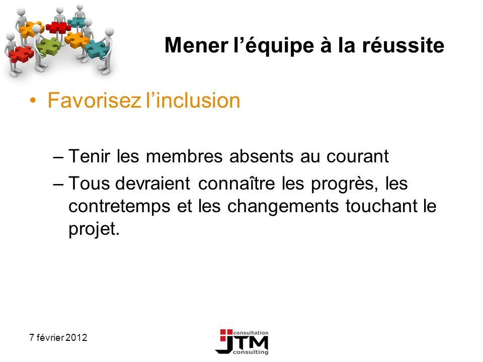 7 février 2012 Mener léquipe à la réussite Favorisez linclusion –Tenir les membres absents au courant –Tous devraient connaître les progrès, les contr