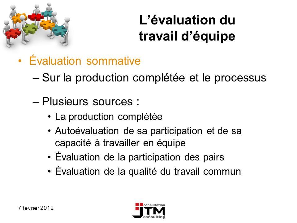 7 février 2012 Lévaluation du travail déquipe Évaluation sommative –Sur la production complétée et le processus –Plusieurs sources : La production com