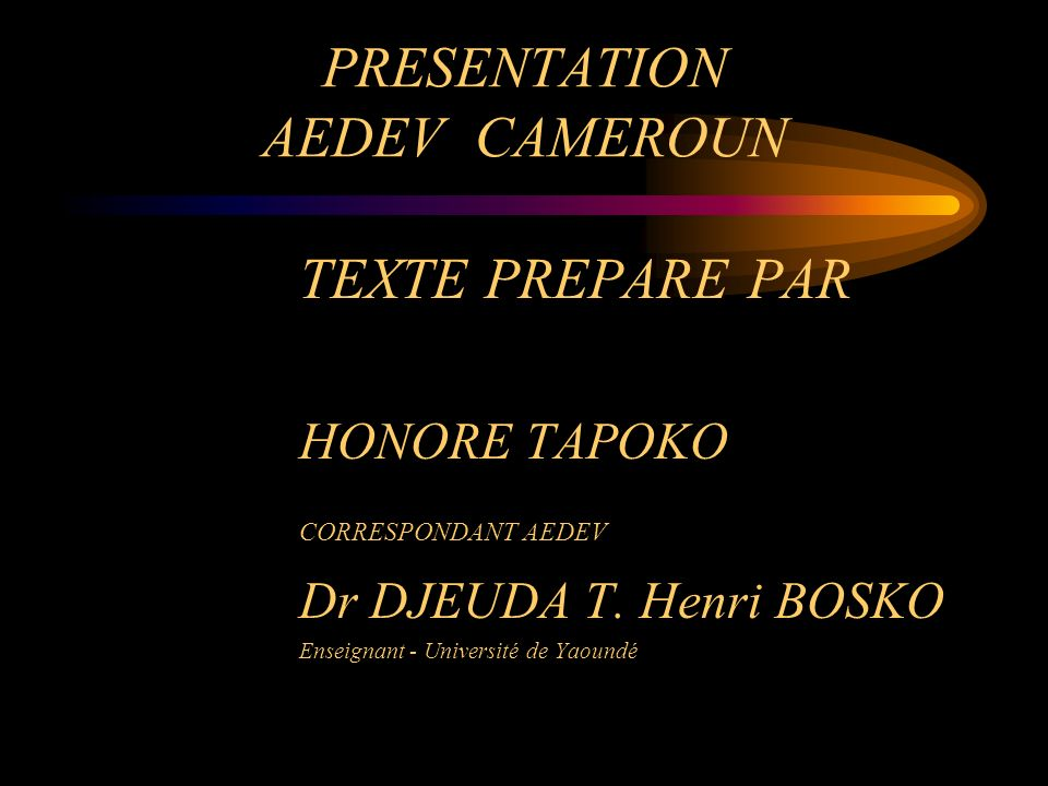 PRESENTATION AEDEV CAMEROUN TEXTE PREPARE PAR HONORE TAPOKO CORRESPONDANT AEDEV Dr DJEUDA T. Henri BOSKO Enseignant - Université de Yaoundé