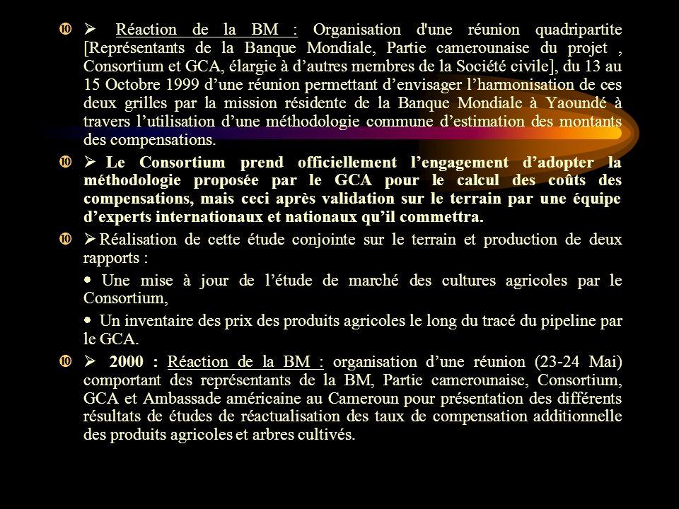 Réaction de la BM : Organisation d une réunion quadripartite [Représentants de la Banque Mondiale, Partie camerounaise du projet, Consortium et GCA, élargie à dautres membres de la Société civile], du 13 au 15 Octobre 1999 dune réunion permettant denvisager lharmonisation de ces deux grilles par la mission résidente de la Banque Mondiale à Yaoundé à travers lutilisation dune méthodologie commune destimation des montants des compensations.