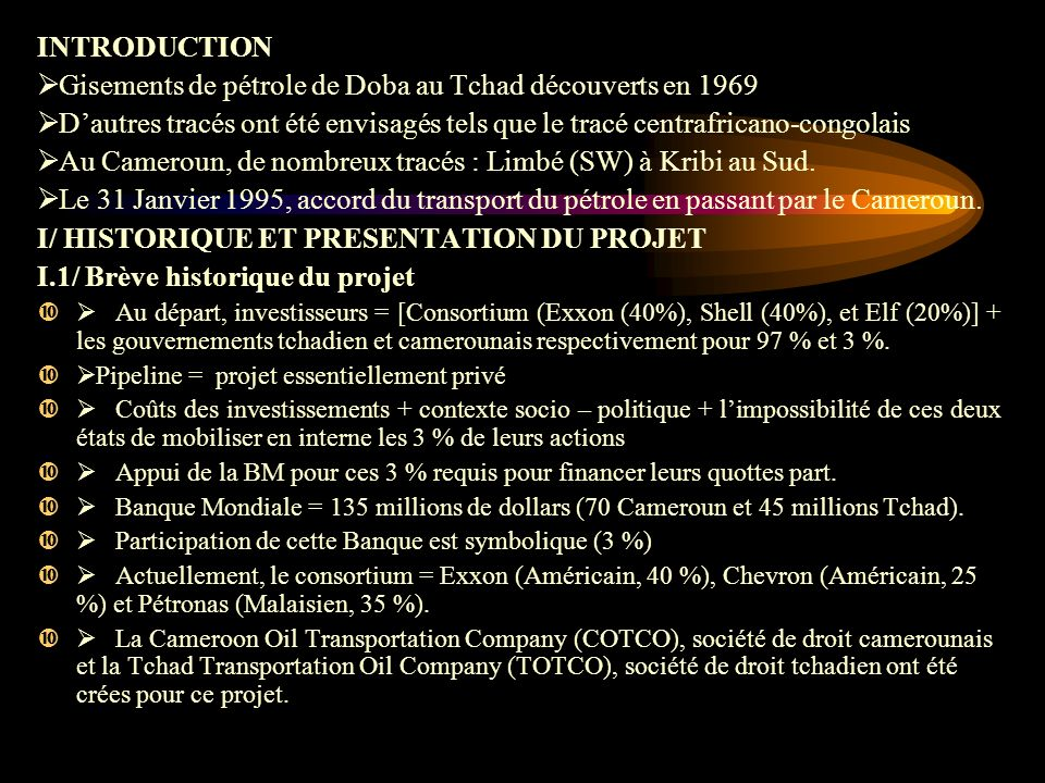 INTRODUCTION Gisements de pétrole de Doba au Tchad découverts en 1969 Dautres tracés ont été envisagés tels que le tracé centrafricano-congolais Au Cameroun, de nombreux tracés : Limbé (SW) à Kribi au Sud.