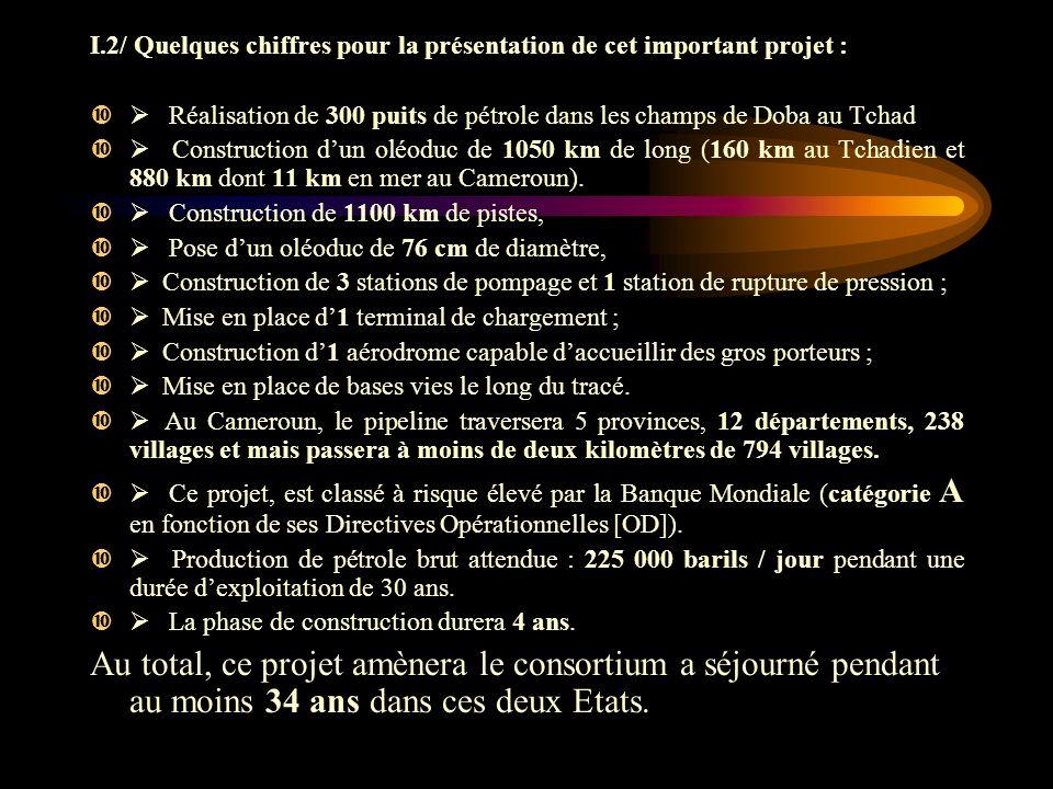 I.2/ Quelques chiffres pour la présentation de cet important projet : Réalisation de 300 puits de pétrole dans les champs de Doba au Tchad Construction dun oléoduc de 1050 km de long (160 km au Tchadien et 880 km dont 11 km en mer au Cameroun).