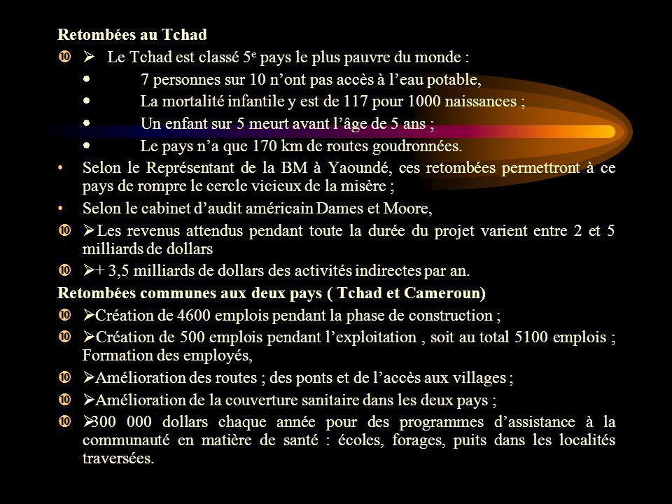 Retombées au Tchad Le Tchad est classé 5 e pays le plus pauvre du monde : 7 personnes sur 10 nont pas accès à leau potable, La mortalité infantile y est de 117 pour 1000 naissances ; Un enfant sur 5 meurt avant lâge de 5 ans ; Le pays na que 170 km de routes goudronnées.