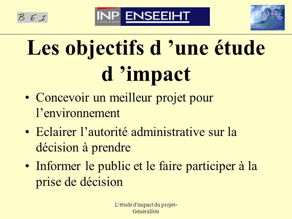L'étude d'impact du projet- Généralités Les objectifs d une étude d impact Concevoir un meilleur projet pour lenvironnement Eclairer lautorité adminis