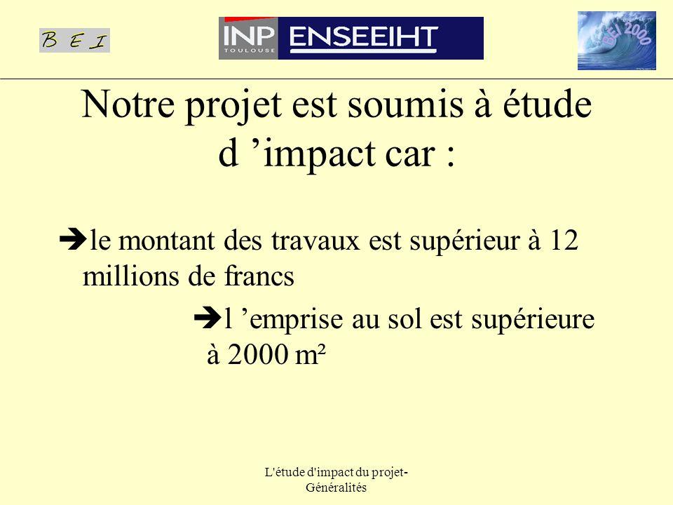 L'étude d'impact du projet- Généralités Notre projet est soumis à étude d impact car : le montant des travaux est supérieur à 12 millions de francs l