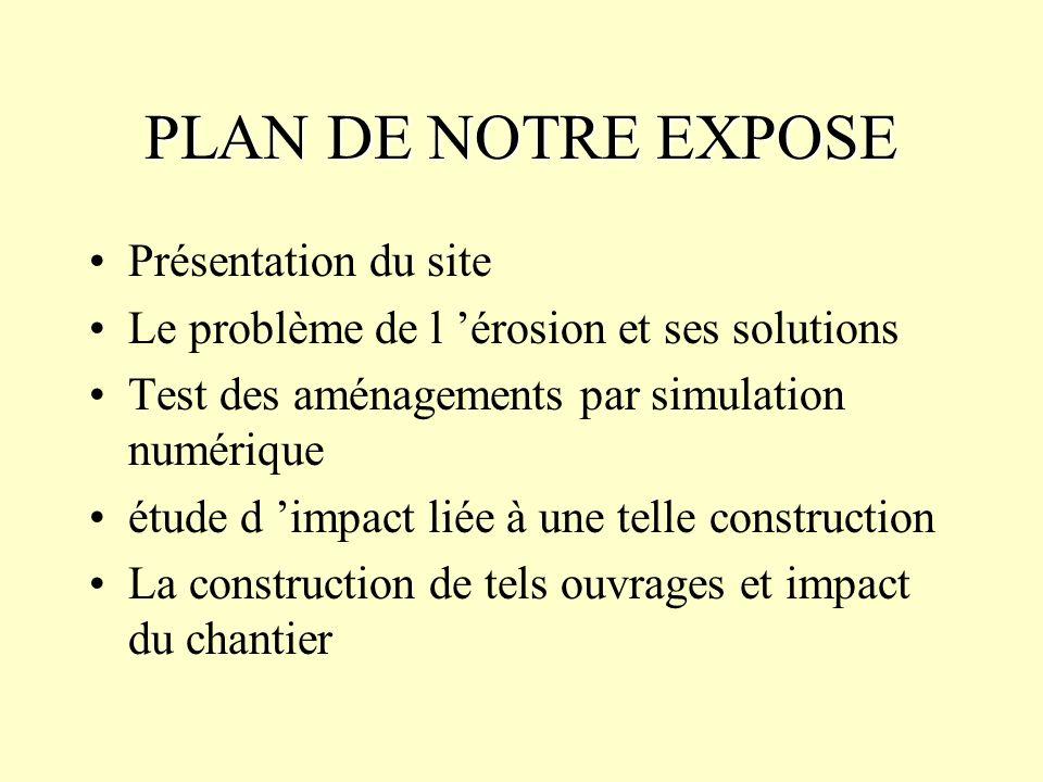 PLAN DE NOTRE EXPOSE Présentation du site Le problème de l érosion et ses solutions Test des aménagements par simulation numérique étude d impact liée