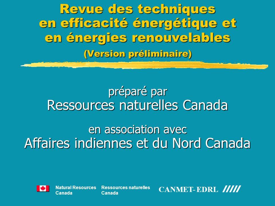 Revue des techniques en efficacité énergétique et en énergies renouvelables (Version préliminaire) préparé par Ressources naturelles Canada en association avec Affaires indiennes et du Nord Canada Ressources naturelles Canada Natural Resources Canada CANMET- EDRL