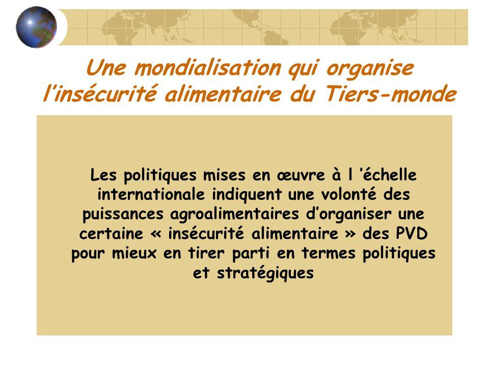 Une mondialisation qui organise linsécurité alimentaire du Tiers-monde Les politiques mises en œuvre à l échelle internationale indiquent une volonté des puissances agroalimentaires dorganiser une certaine « insécurité alimentaire » des PVD pour mieux en tirer parti en termes politiques et stratégiques