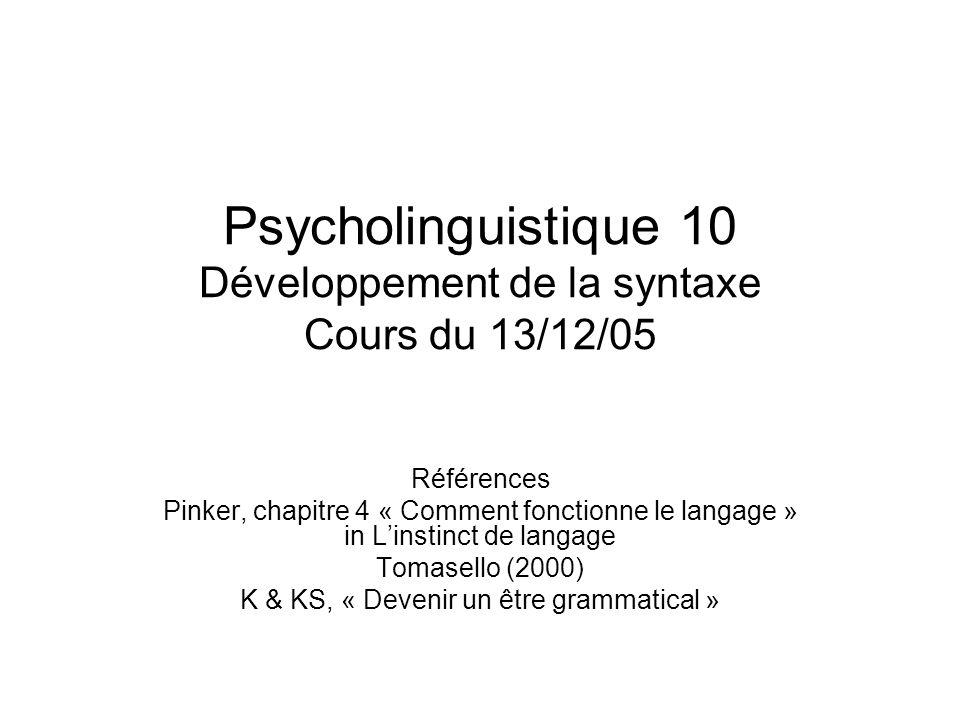 Psycholinguistique 10 Développement de la syntaxe Cours du 13/12/05 Références Pinker, chapitre 4 « Comment fonctionne le langage » in Linstinct de la