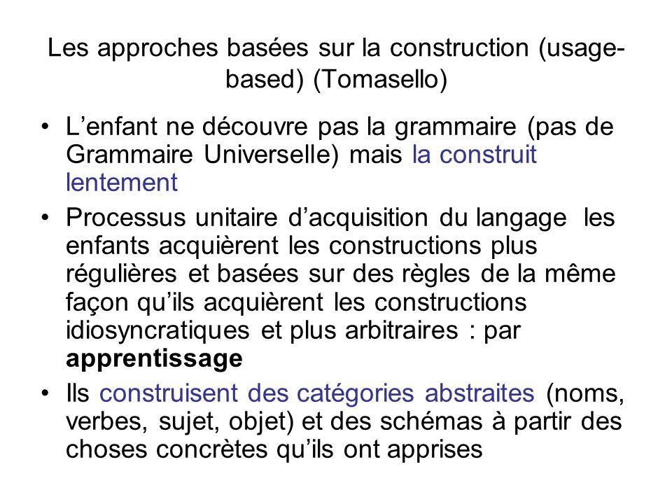 Les approches basées sur la construction (usage- based) (Tomasello) Lenfant ne découvre pas la grammaire (pas de Grammaire Universelle) mais la constr