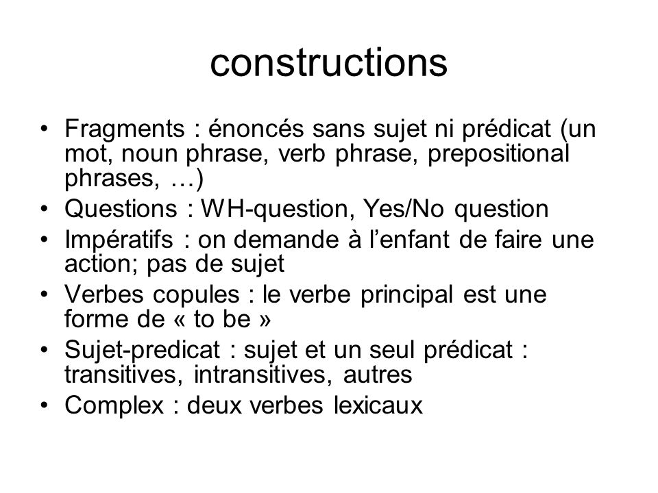 constructions Fragments : énoncés sans sujet ni prédicat (un mot, noun phrase, verb phrase, prepositional phrases, …) Questions : WH-question, Yes/No question Impératifs : on demande à lenfant de faire une action; pas de sujet Verbes copules : le verbe principal est une forme de « to be » Sujet-predicat : sujet et un seul prédicat : transitives, intransitives, autres Complex : deux verbes lexicaux