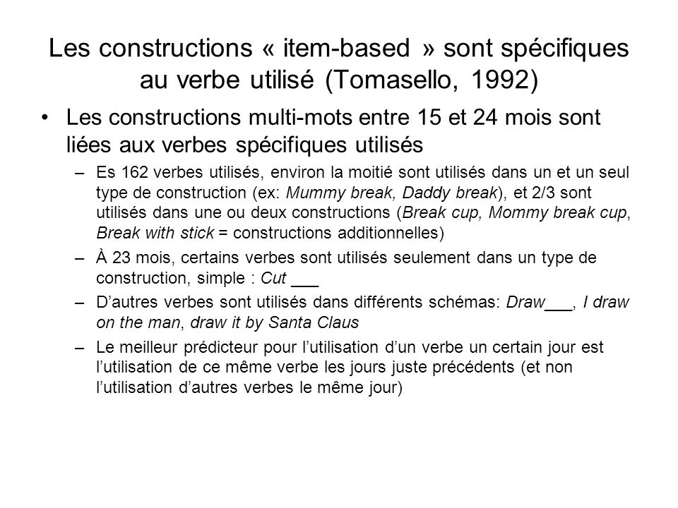 Les constructions « item-based » sont spécifiques au verbe utilisé (Tomasello, 1992) Les constructions multi-mots entre 15 et 24 mois sont liées aux v