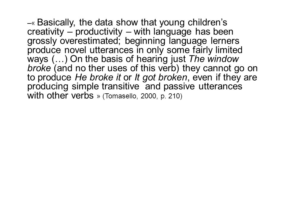 –« Basically, the data show that young childrens creativity – productivity – with language has been grossly overestimated; beginning language lerners produce novel utterances in only some fairly limited ways (…) On the basis of hearing just The window broke (and no ther uses of this verb) they cannot go on to produce He broke it or It got broken, even if they are producing simple transitive and passive utterances with other verbs » (Tomasello, 2000, p.