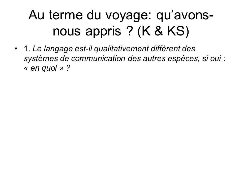 Au terme du voyage: quavons- nous appris ? (K & KS) 1. Le langage est-il qualitativement différent des systèmes de communication des autres espèces, s