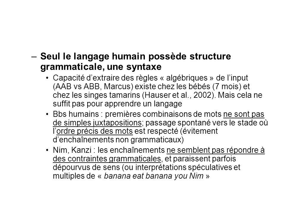 –Seul le langage humain possède structure grammaticale, une syntaxe Capacité dextraire des règles « algébriques » de linput (AAB vs ABB, Marcus) exist