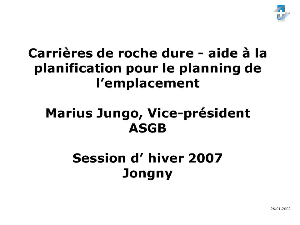 26.01.2007 Carrières de roche dure - aide à la planification pour le planning de lemplacement Marius Jungo, Vice-président ASGB Session d hiver 2007 Jongny