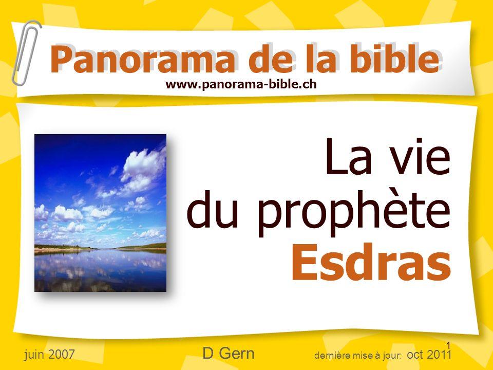 1 La vie du prophète Esdras Panorama de la bible www.panorama-bible.ch juin 2007 D Gern dernière mise à jour: oct 2011
