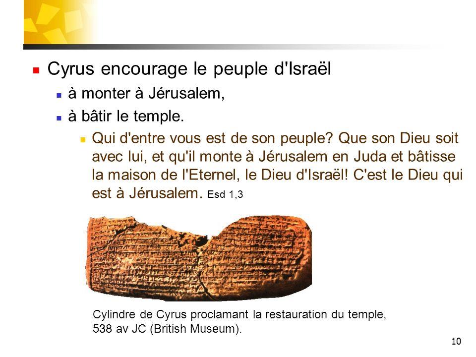 10 Cyrus encourage le peuple d'Israël à monter à Jérusalem, à bâtir le temple. Qui d'entre vous est de son peuple? Que son Dieu soit avec lui, et qu'i