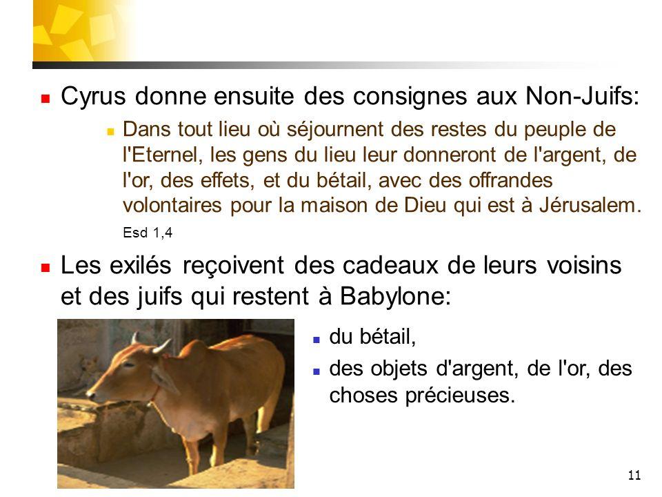 11 Cyrus donne ensuite des consignes aux Non-Juifs: Dans tout lieu où séjournent des restes du peuple de l'Eternel, les gens du lieu leur donneront de