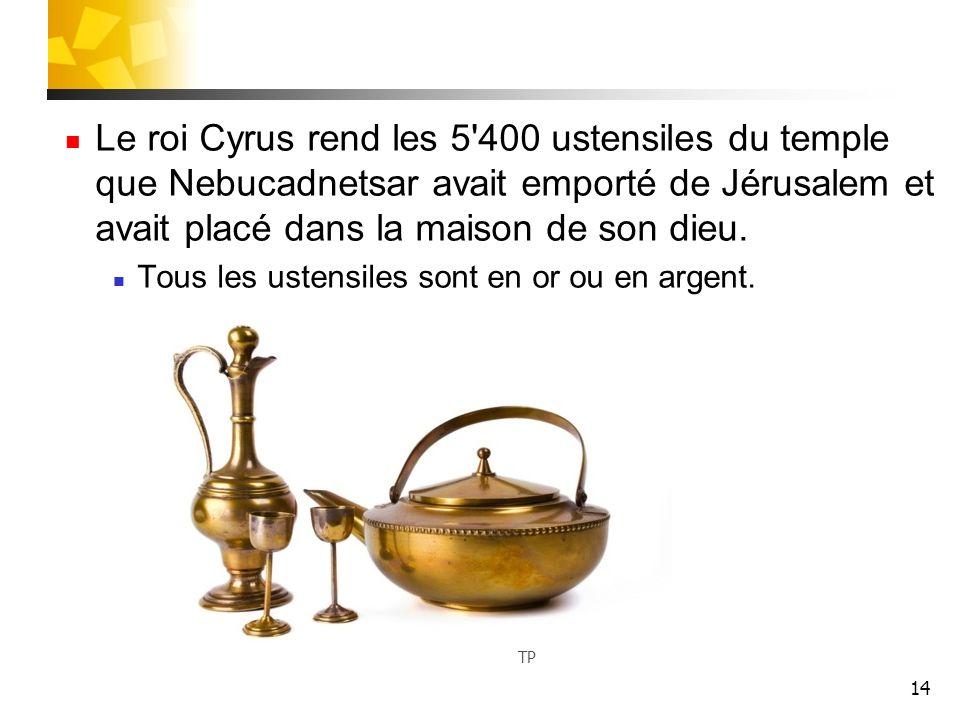 14 Le roi Cyrus rend les 5'400 ustensiles du temple que Nebucadnetsar avait emporté de Jérusalem et avait placé dans la maison de son dieu. Tous les u