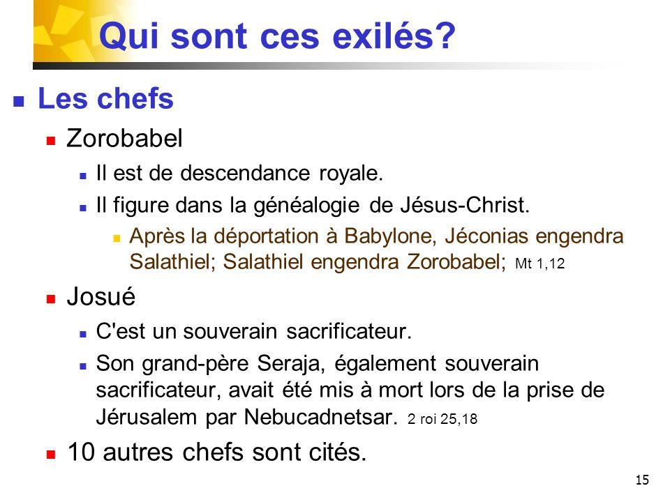 15 Qui sont ces exilés? Les chefs Zorobabel Il est de descendance royale. Il figure dans la généalogie de Jésus-Christ. Après la déportation à Babylon