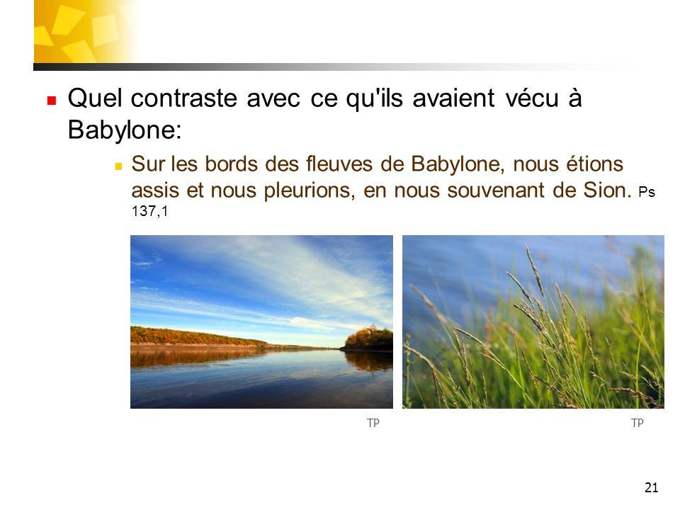 21 Quel contraste avec ce qu'ils avaient vécu à Babylone: Sur les bords des fleuves de Babylone, nous étions assis et nous pleurions, en nous souvenan