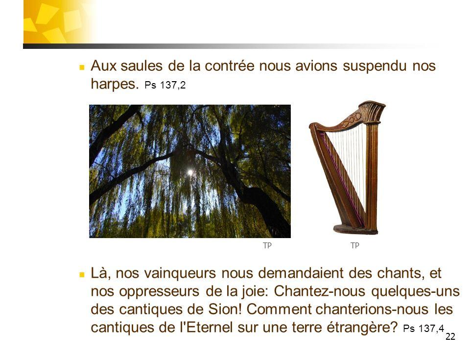 22 Aux saules de la contrée nous avions suspendu nos harpes. Ps 137,2 Là, nos vainqueurs nous demandaient des chants, et nos oppresseurs de la joie: C
