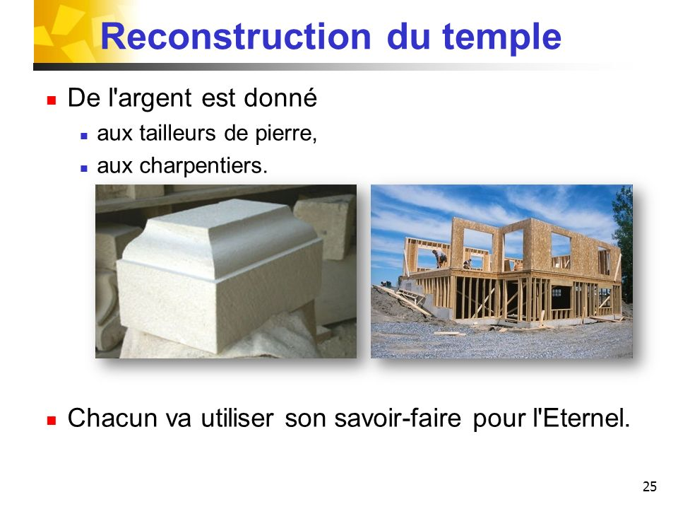 25 Reconstruction du temple De l'argent est donné aux tailleurs de pierre, aux charpentiers. Chacun va utiliser son savoir-faire pour l'Eternel.