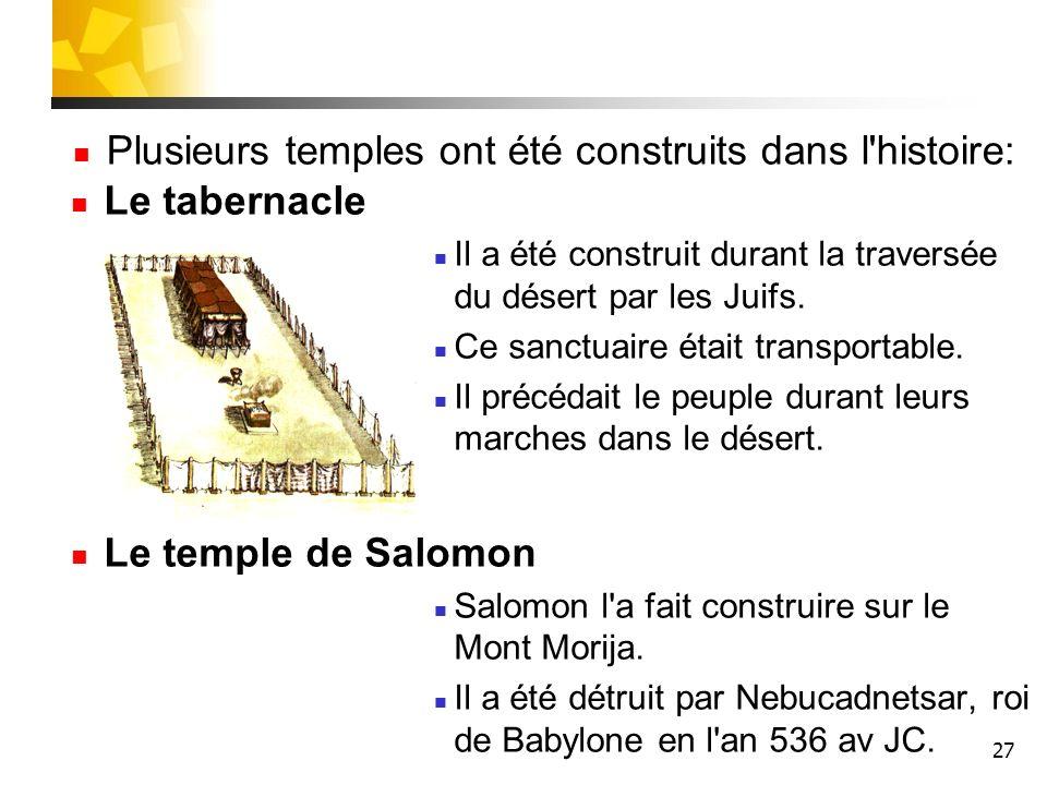 27 Le tabernacle Il a été construit durant la traversée du désert par les Juifs. Ce sanctuaire était transportable. Il précédait le peuple durant leur