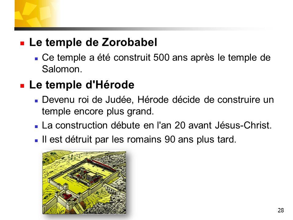 28 Le temple de Zorobabel Ce temple a été construit 500 ans après le temple de Salomon. Le temple d'Hérode Devenu roi de Judée, Hérode décide de const