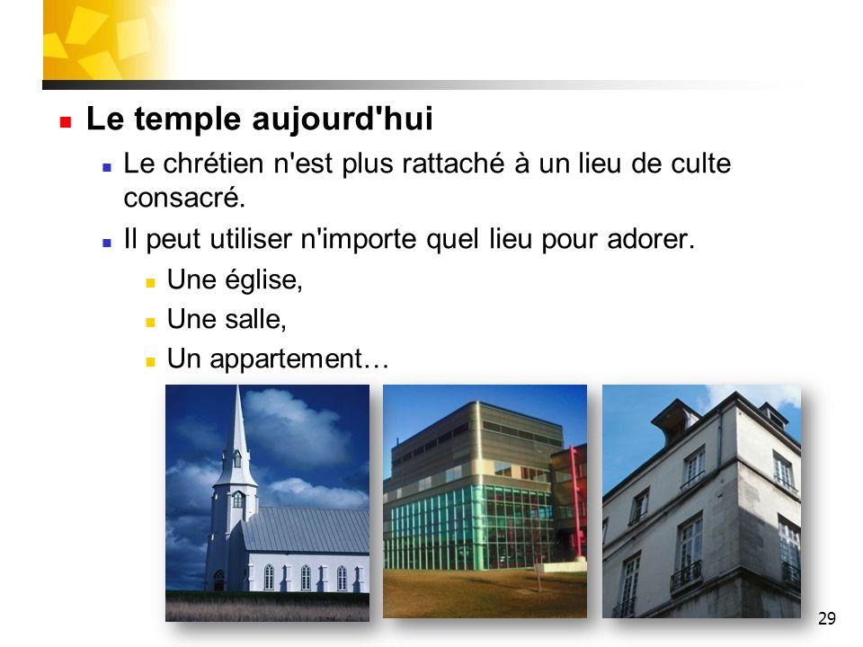 29 Le temple aujourd'hui Le chrétien n'est plus rattaché à un lieu de culte consacré. Il peut utiliser n'importe quel lieu pour adorer. Une église, Un