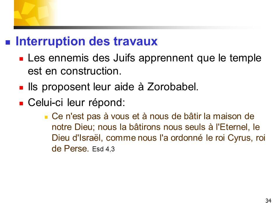 34 Interruption des travaux Les ennemis des Juifs apprennent que le temple est en construction. Ils proposent leur aide à Zorobabel. Celui-ci leur rép