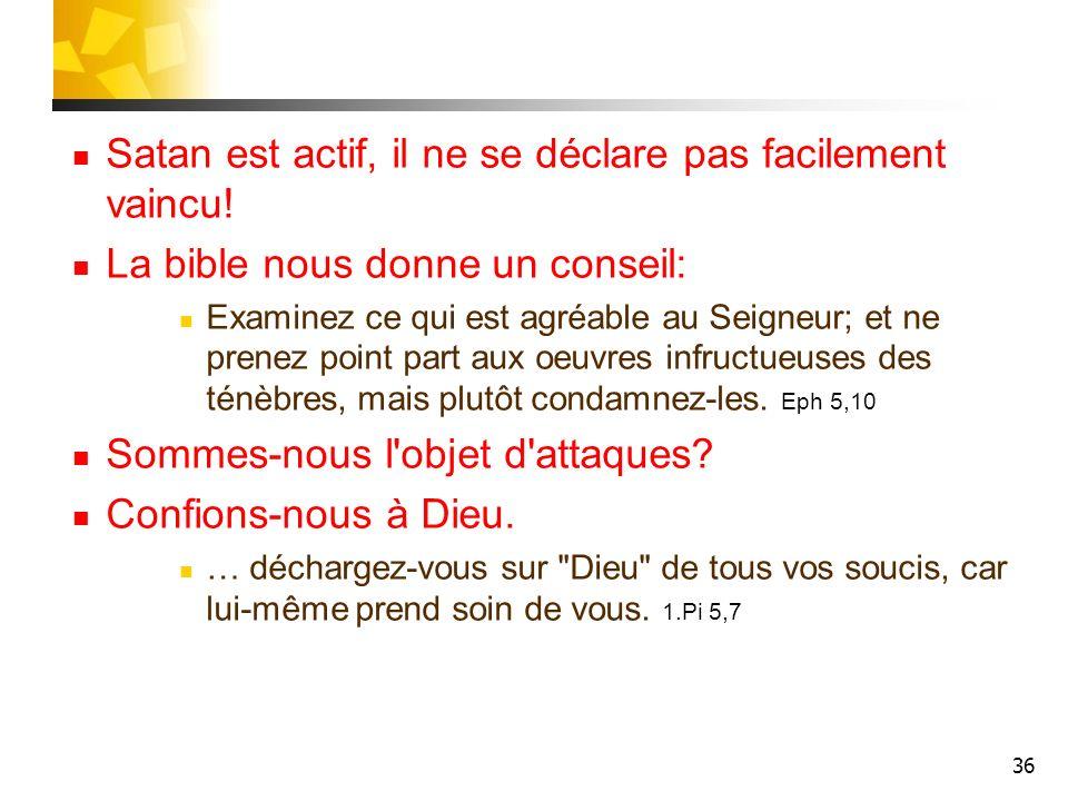 36 Satan est actif, il ne se déclare pas facilement vaincu! La bible nous donne un conseil: Examinez ce qui est agréable au Seigneur; et ne prenez poi