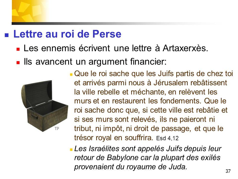 37 Lettre au roi de Perse Les ennemis écrivent une lettre à Artaxerxès. Ils avancent un argument financier: Que le roi sache que les Juifs partis de c