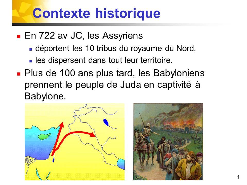 4 Contexte historique En 722 av JC, les Assyriens déportent les 10 tribus du royaume du Nord, les dispersent dans tout leur territoire. Plus de 100 an
