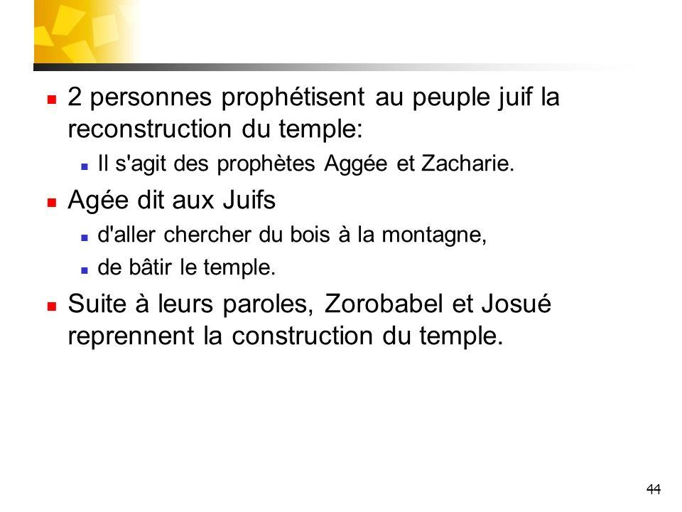 44 2 personnes prophétisent au peuple juif la reconstruction du temple: Il s'agit des prophètes Aggée et Zacharie. Agée dit aux Juifs d'aller chercher