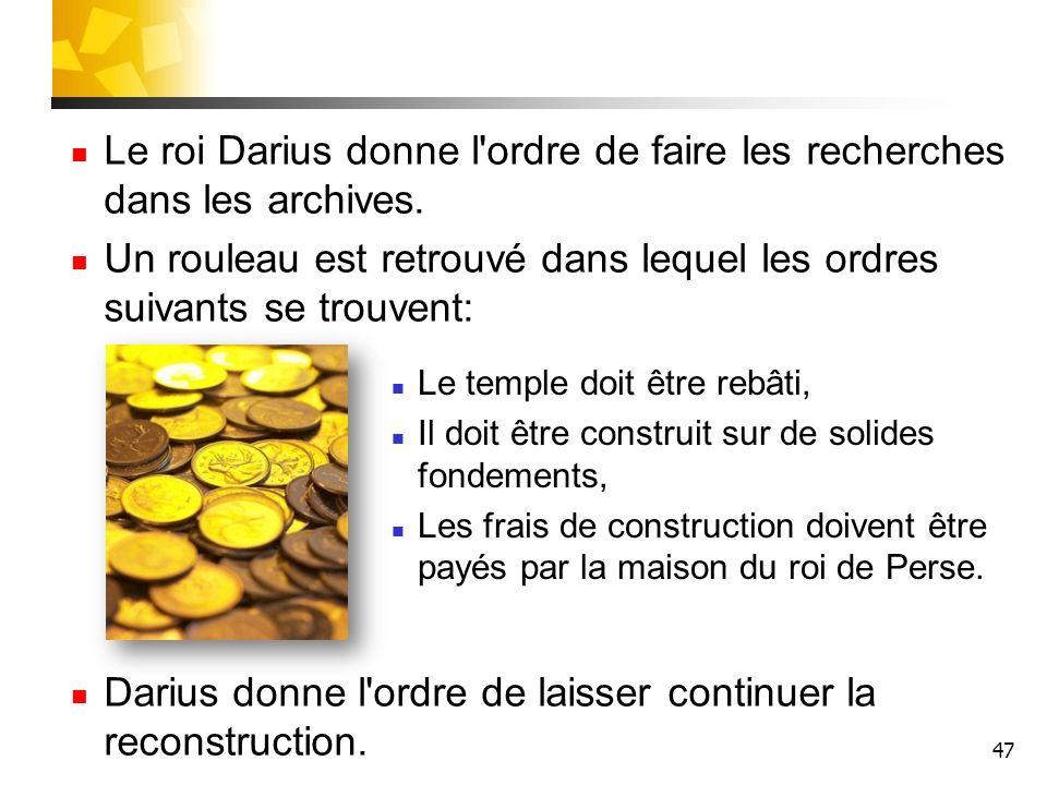 47 Le roi Darius donne l'ordre de faire les recherches dans les archives. Un rouleau est retrouvé dans lequel les ordres suivants se trouvent: Darius