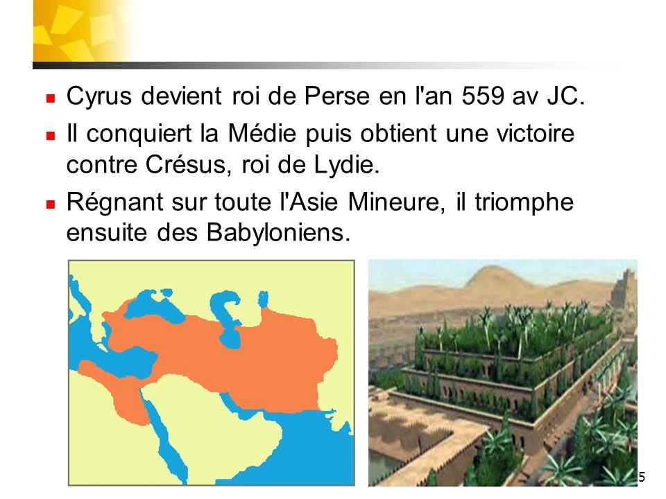 5 Cyrus devient roi de Perse en l'an 559 av JC. Il conquiert la Médie puis obtient une victoire contre Crésus, roi de Lydie. Régnant sur toute l'Asie
