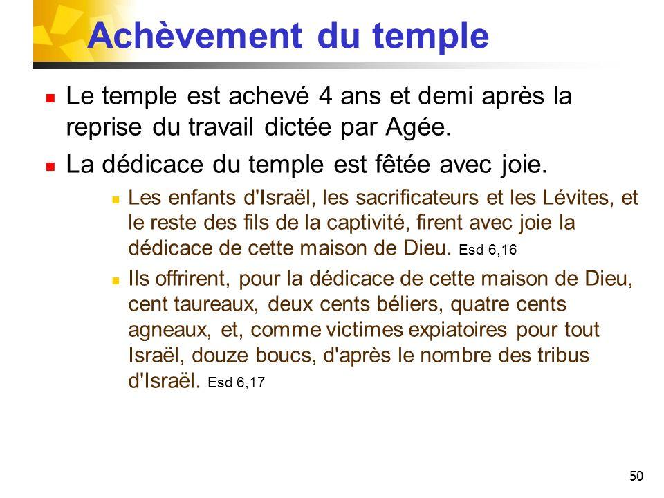 50 Achèvement du temple Le temple est achevé 4 ans et demi après la reprise du travail dictée par Agée. La dédicace du temple est fêtée avec joie. Les