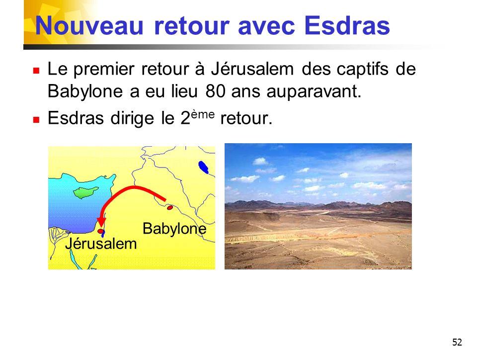 52 Nouveau retour avec Esdras Le premier retour à Jérusalem des captifs de Babylone a eu lieu 80 ans auparavant. Esdras dirige le 2 ème retour. Jérusa