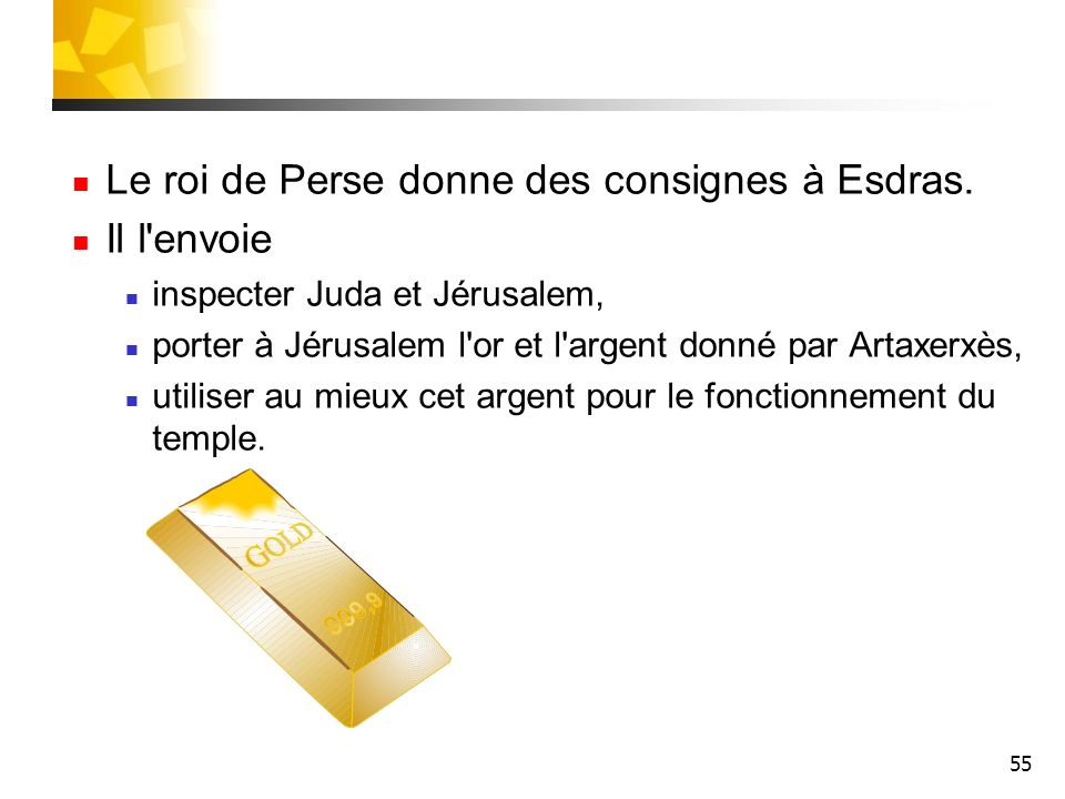 55 Le roi de Perse donne des consignes à Esdras. Il l'envoie inspecter Juda et Jérusalem, porter à Jérusalem l'or et l'argent donné par Artaxerxès, ut