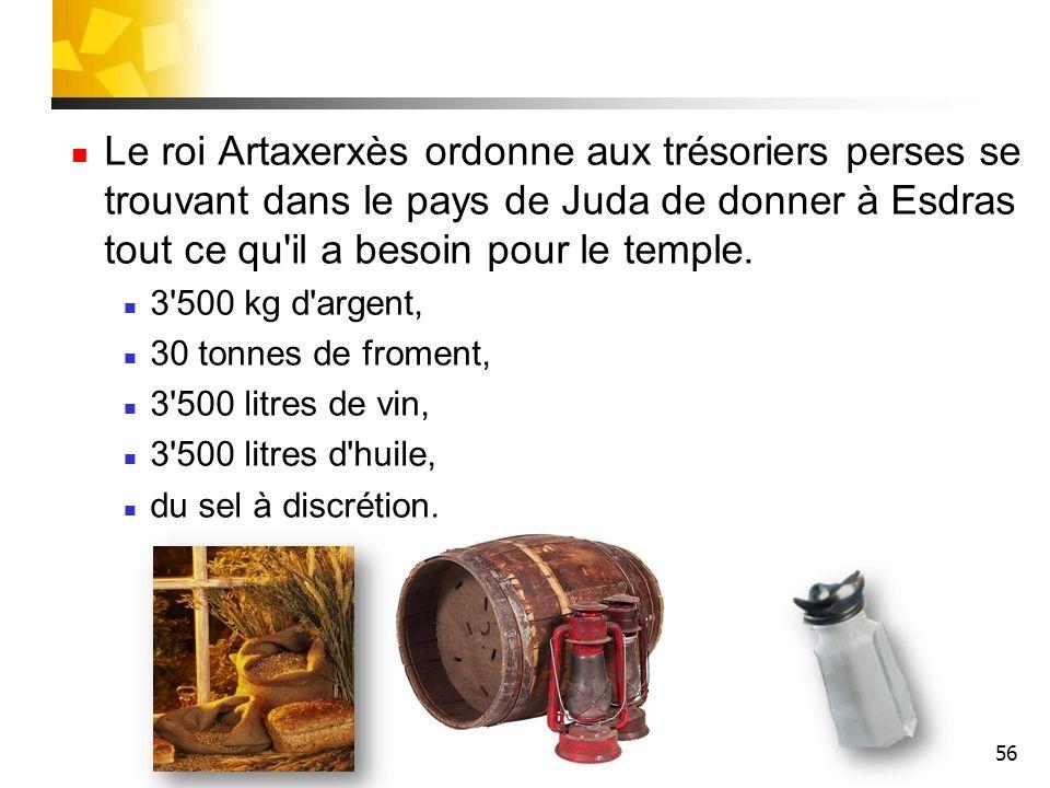 56 Le roi Artaxerxès ordonne aux trésoriers perses se trouvant dans le pays de Juda de donner à Esdras tout ce qu'il a besoin pour le temple. 3'500 kg