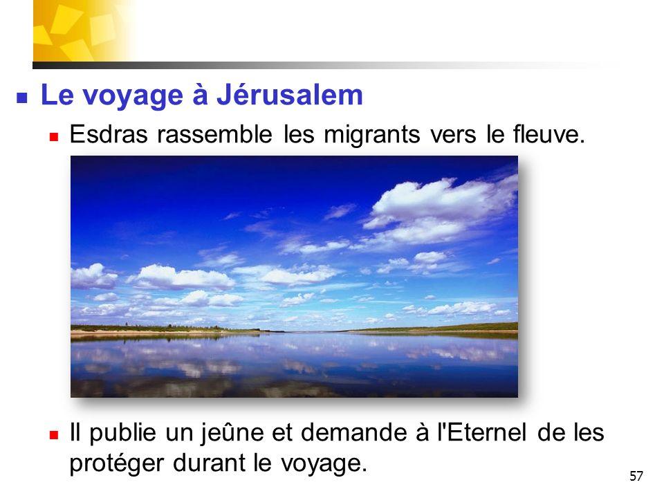57 Le voyage à Jérusalem Esdras rassemble les migrants vers le fleuve. Il publie un jeûne et demande à l'Eternel de les protéger durant le voyage.